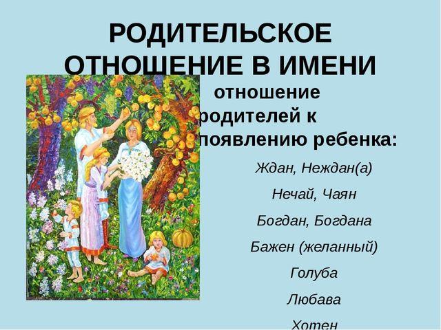 РОДИТЕЛЬСКОЕ ОТНОШЕНИЕ В ИМЕНИ отношение родителей к появлению ребенка: Ждан...