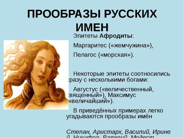 ПРООБРАЗЫ РУССКИХ ИМЕН ЭпитетыАфродиты: Маргаритес («жемчужина»), Пелагос («...