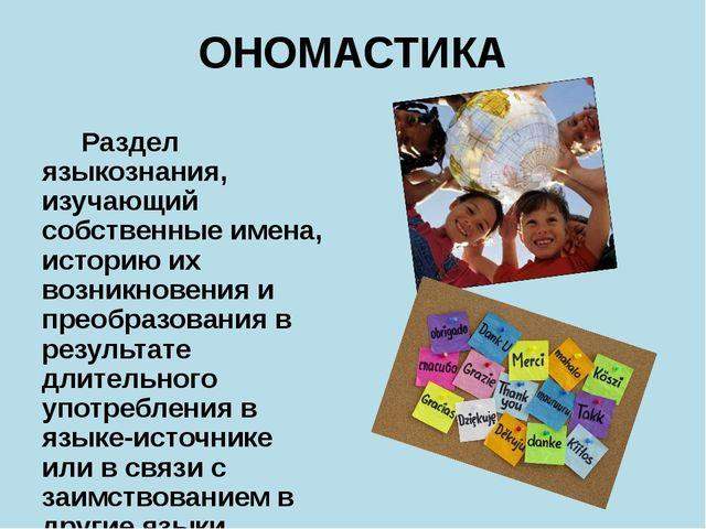ОНОМАСТИКА Раздел языкознания, изучающий собственные имена, историю их возник...