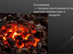 Коксование — процесс разложения угля при высокой температуре и отсутствии воз