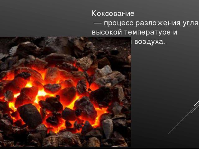 Коксование — процесс разложения угля при высокой температуре и отсутствии воз...