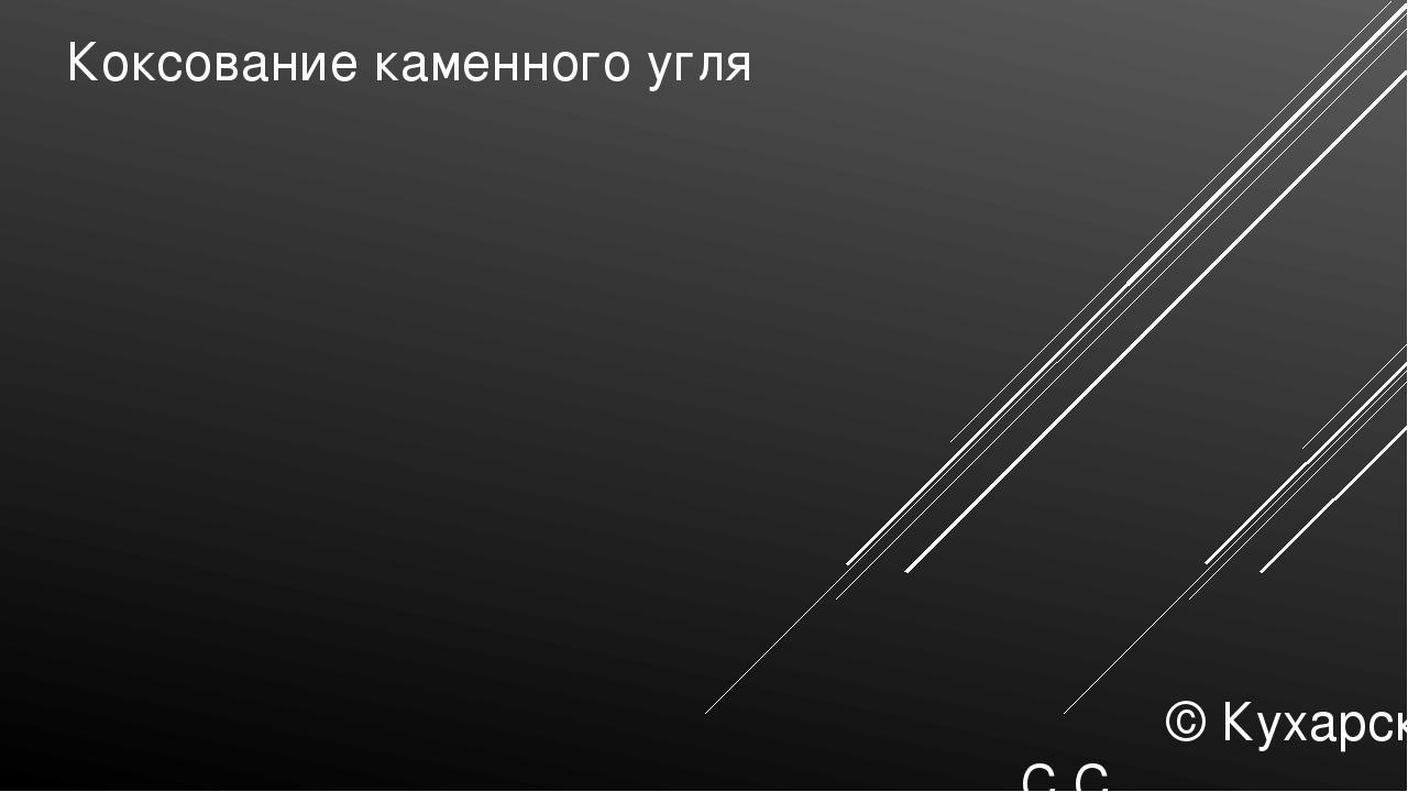Коксование каменного угля © Кухарская С.С.