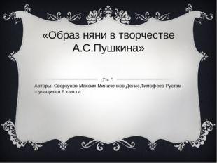 «Образ няни в творчестве А.С.Пушкина» Авторы: Сверкунов Максим,Миначенков Ден