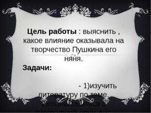 Цель работы : выяснить , какое влияние оказывала на творчество Пушкина его ня