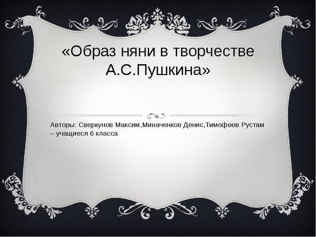 «Образ няни в творчестве А.С.Пушкина» Авторы: Сверкунов Максим,Миначенков Ден...