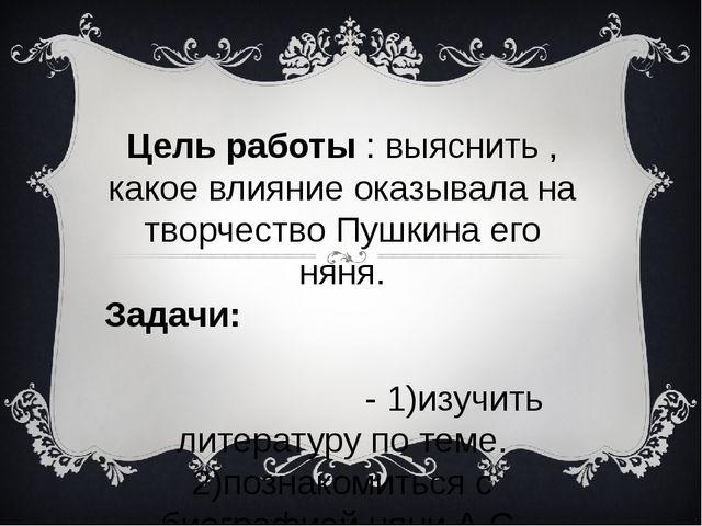 Цель работы : выяснить , какое влияние оказывала на творчество Пушкина его ня...