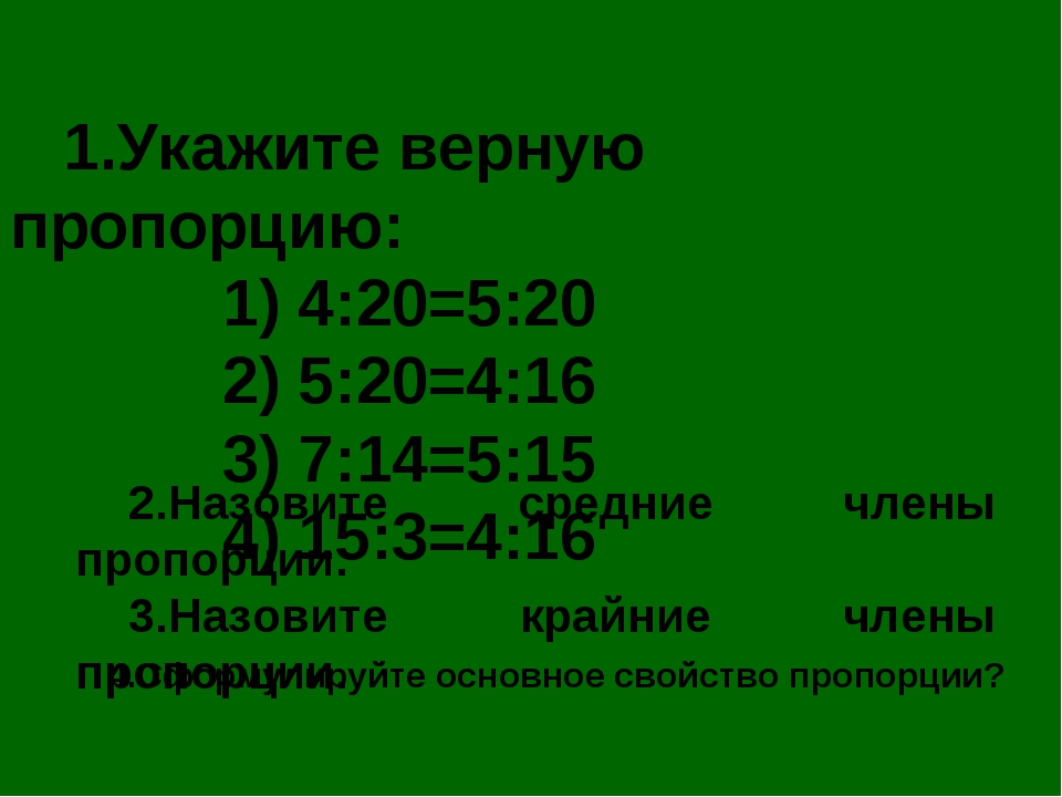 1.Укажите верную пропорцию: 1) 4:20=5:20 2) 5:20=4:16 3) 7:14=5:15 4)...