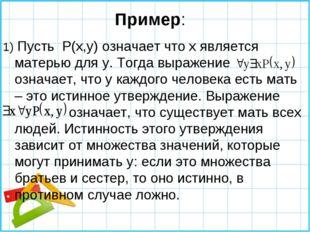 Пример: 1) Пусть P(x,y) означает что х является матерью для у. Тогда выражени
