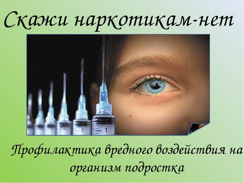 Скажи наркотикам-нет Профилактика вредного воздействия на организм подростка