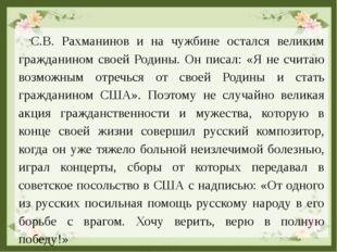 С.В. Рахманинов и на чужбине остался великим гражданином своей Родины. Он пис