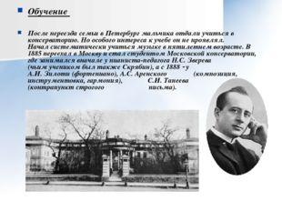Обучение После переезда семьи в Петербург мальчика отдали учиться в консерват