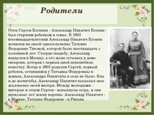 Родители Отец Сергея Есенина - Александр Никитич Есенин - был старшим ребенко