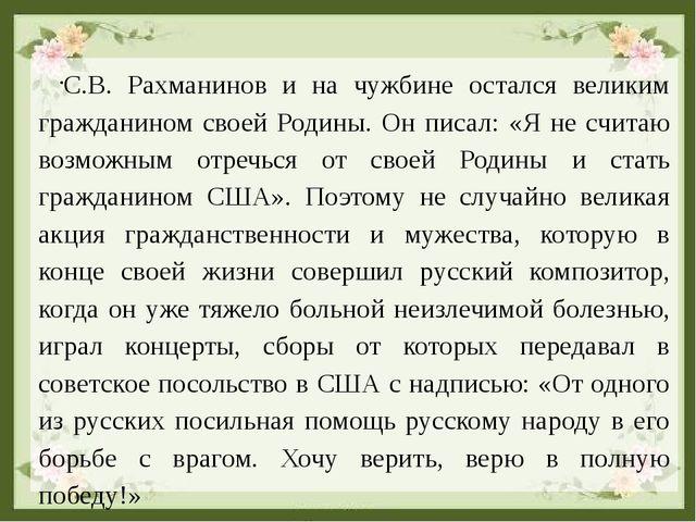 С.В. Рахманинов и на чужбине остался великим гражданином своей Родины. Он пис...