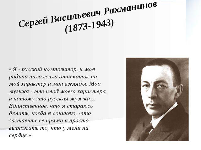 Сергей Васильевич Рахманинов (1873-1943) «Я - русский композитор, и моя родин...