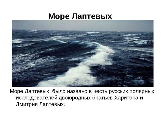 Море Лаптевых Море Лаптевых было названо в честь русских полярных исследовате...