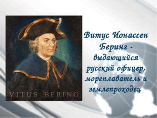 Витус Ионассен Беринг- выдающийся русский офицер, мореплаватель и землепрохо
