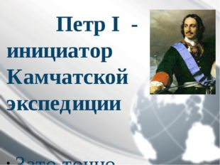 ПетрI - инициатор Камчатской экспедиции  Зато точно известно, что 23 дека