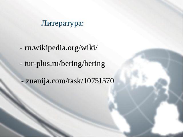 Литература: - ru.wikipedia.org/wiki/ - tur-plus.ru/bering/bering - znanija.co...