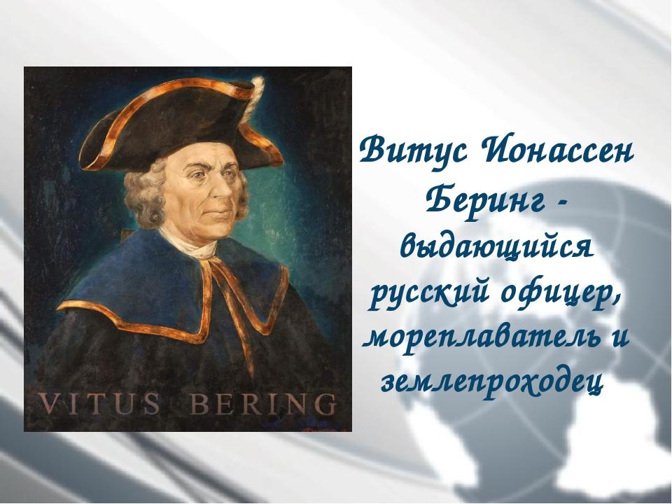 Витус Ионассен Беринг- выдающийся русский офицер, мореплаватель и землепрохо...