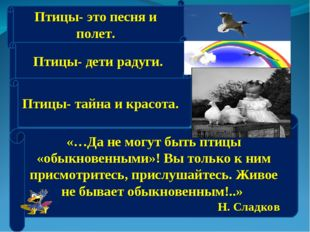 Птицы- это песня и полет. Птицы- дети радуги. Птицы- тайна и красота. «…Да не