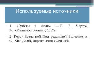 Используемые источники 1. «Ракеты и люди» —Б. Е. Черток, М:«Машиностроении»