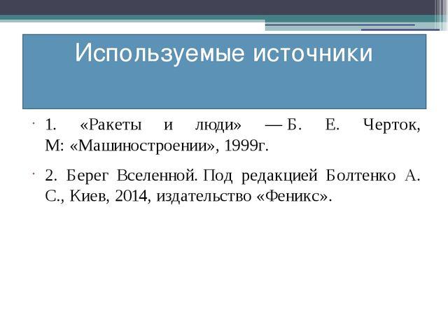 Используемые источники 1. «Ракеты и люди» —Б. Е. Черток, М:«Машиностроении»...