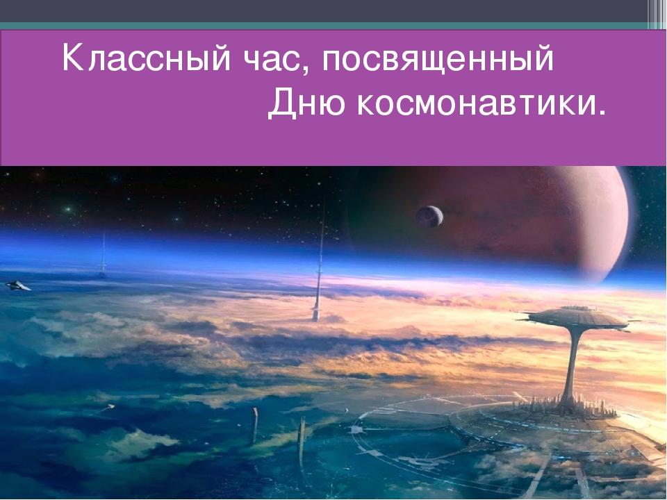 Классный час, посвященный Дню космонавтики.