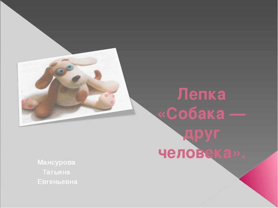 Лепка «Собака — друг человека». Мансурова Татьяна Евгеньевна