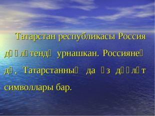 Татарстан республикасы Россия дәүләтендә урнашкан. Россиянең дә, Татарстанны