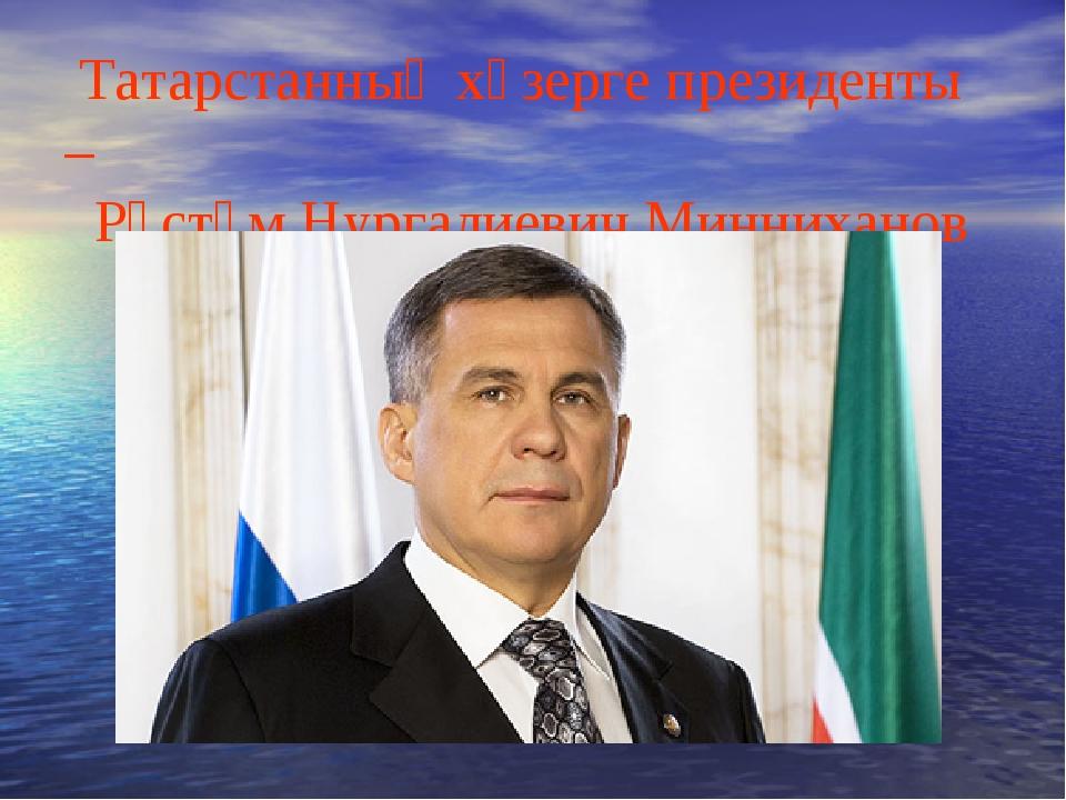 Татарстанның хәзерге президенты – Рөстәм Нургалиевич Минниханов