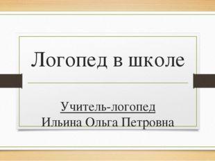 Логопед в школе Учитель-логопед Ильина Ольга Петровна