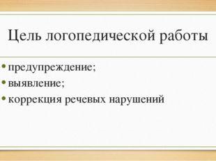 Цель логопедической работы предупреждение; выявление; коррекция речевых наруш
