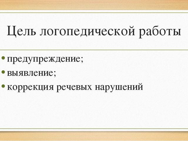 Цель логопедической работы предупреждение; выявление; коррекция речевых наруш...