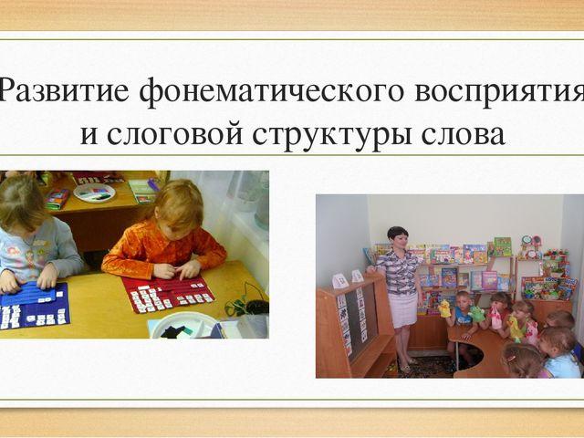 Развитие фонематического восприятия и слоговой структуры слова