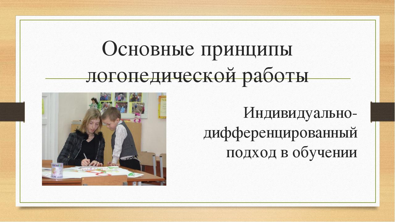 Основные принципы логопедической работы Индивидуально-дифференцированный подх...