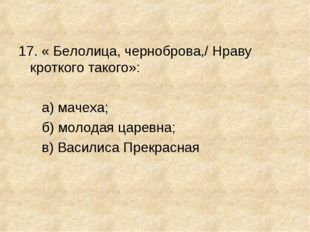 17. « Белолица, черноброва,/ Нраву кроткого такого»: а) мачеха; б) молодая ца