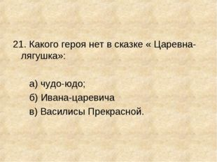 21. Какого героя нет в сказке « Царевна-лягушка»: а) чудо-юдо; б) Ивана-царев