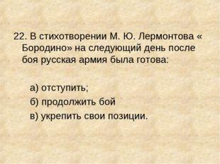 22. В стихотворении М. Ю. Лермонтова « Бородино» на следующий день после боя