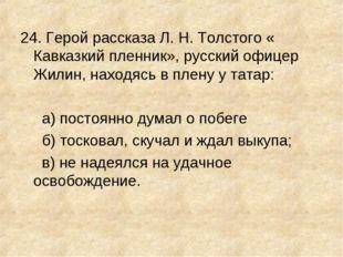 24. Герой рассказа Л. Н. Толстого « Кавказкий пленник», русский офицер Жилин,
