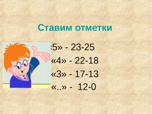 Ставим отметки «5» - 23-25 «4» - 22-18 «3» - 17-13 «..» - 12-0