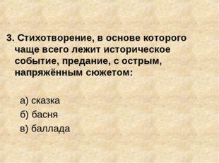 3. Стихотворение, в основе которого чаще всего лежит историческое событие, пр