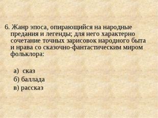6. Жанр эпоса, опирающийся на народные предания и легенды; для него характерн