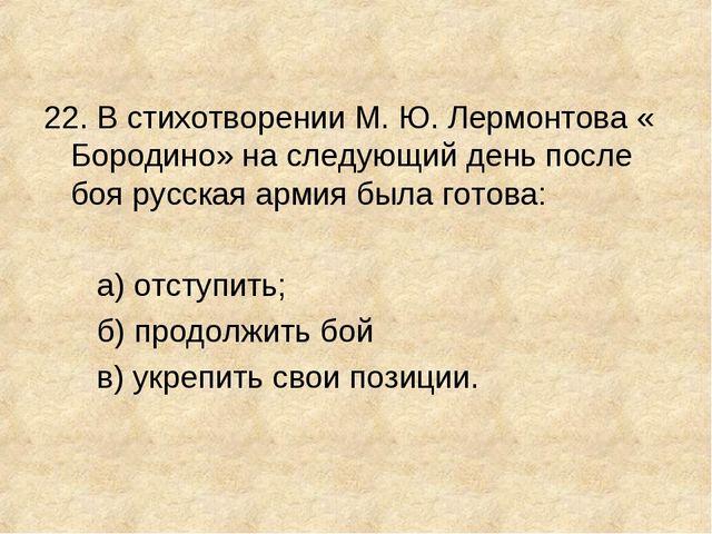 22. В стихотворении М. Ю. Лермонтова « Бородино» на следующий день после боя...