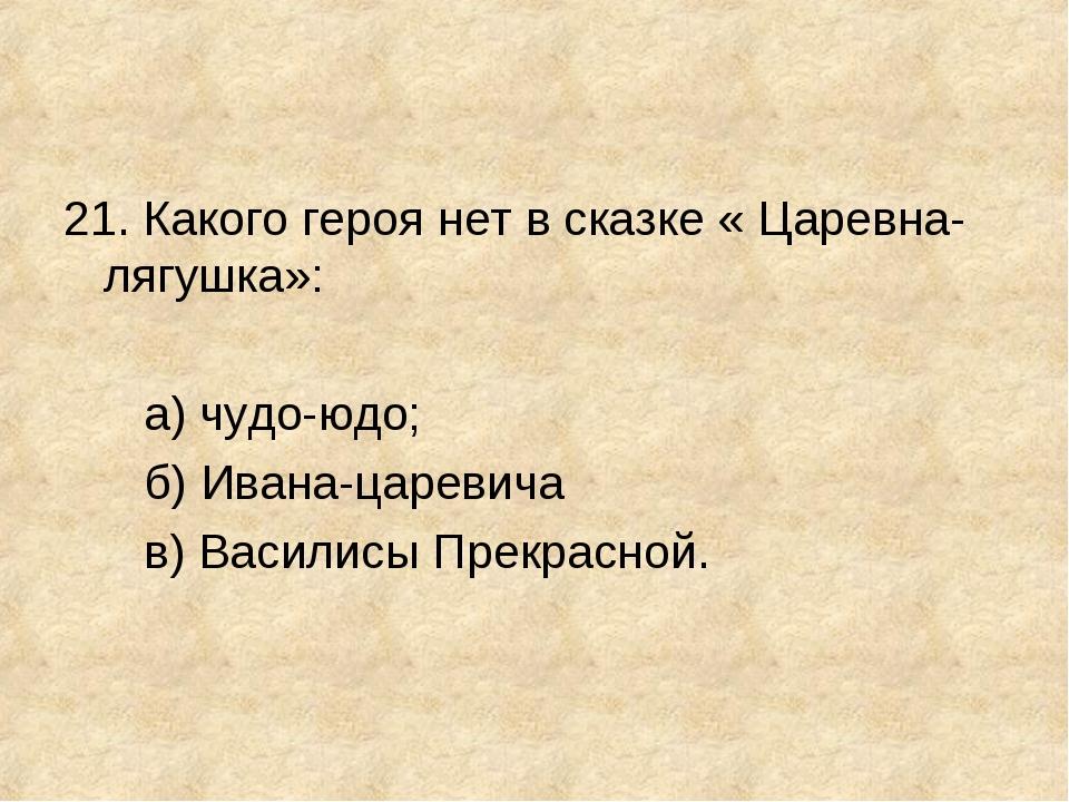 21. Какого героя нет в сказке « Царевна-лягушка»: а) чудо-юдо; б) Ивана-царев...