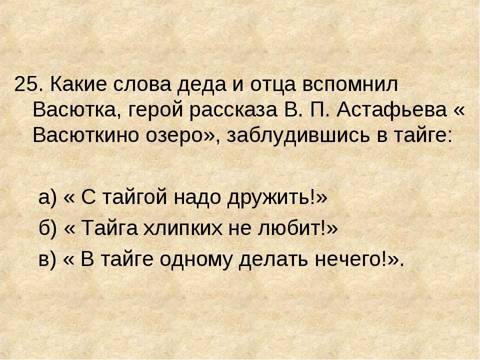 25. Какие слова деда и отца вспомнил Васютка, герой рассказа В. П. Астафьева...