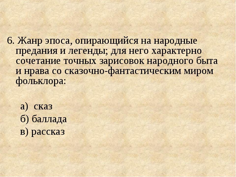 6. Жанр эпоса, опирающийся на народные предания и легенды; для него характерн...