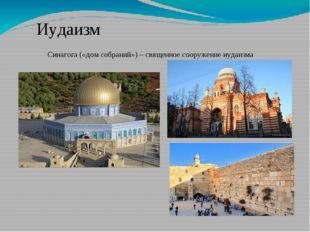 Иудаизм Синагога («дом собраний») – священное сооружение иудаизма