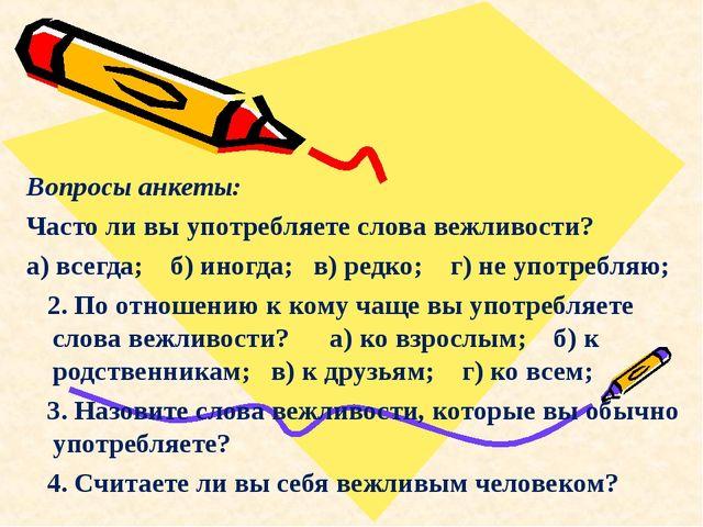 Вопросы анкеты: Часто ли вы употребляете слова вежливости? а) всегда; б) ино...