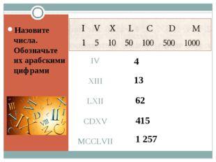 IV XIII LXII CDXV MCCLVII Назовите числа. Обозначьте их арабскими цифрами 4 1