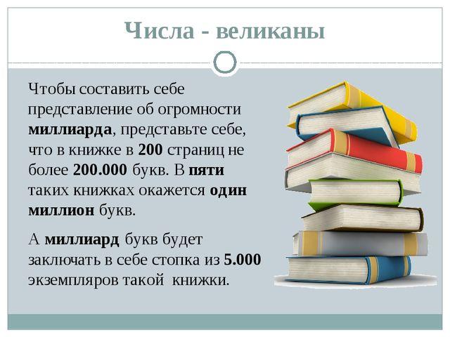 Числа - великаны Чтобы составить себе представление об огромности миллиарда,...